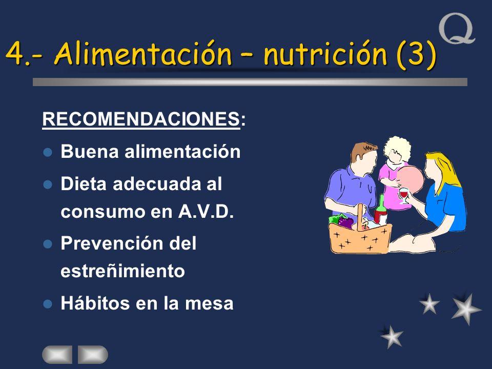 4.- Alimentación – nutrición (3) RECOMENDACIONES: Buena alimentación Dieta adecuada al consumo en A.V.D. Prevención del estreñimiento Hábitos en la me