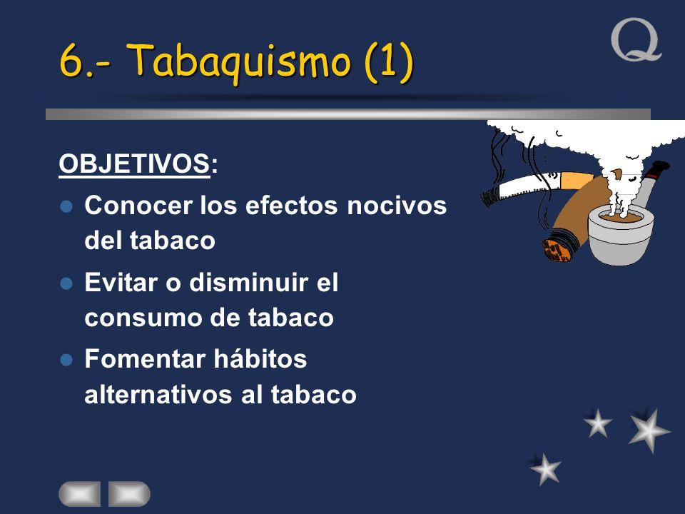 6.- Tabaquismo (1) OBJETIVOS: Conocer los efectos nocivos del tabaco Evitar o disminuir el consumo de tabaco Fomentar hábitos alternativos al tabaco