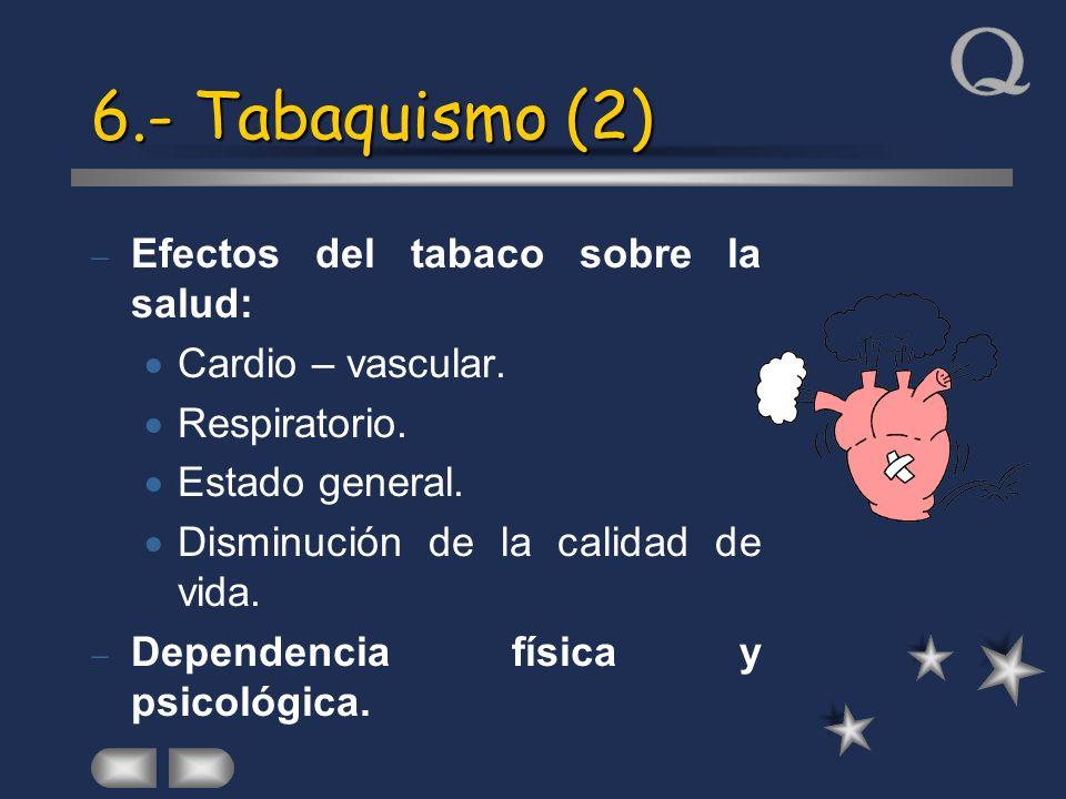 6.- Tabaquismo (2) Efectos del tabaco sobre la salud: Cardio – vascular. Respiratorio. Estado general. Disminución de la calidad de vida. Dependencia