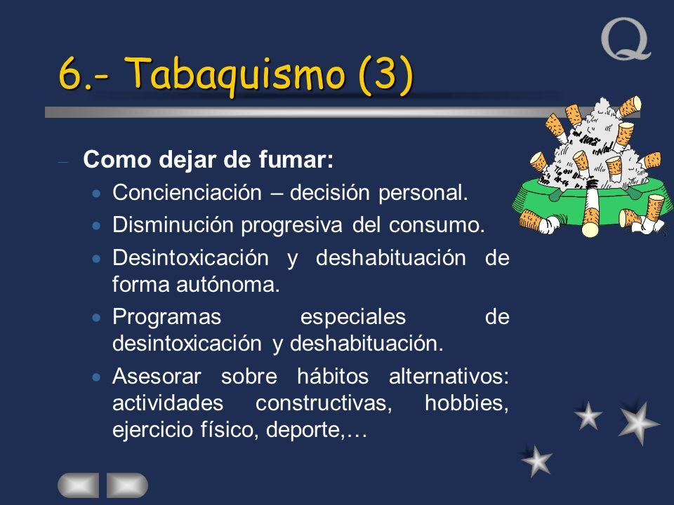 6.- Tabaquismo (3) Como dejar de fumar: Concienciación – decisión personal. Disminución progresiva del consumo. Desintoxicación y deshabituación de fo