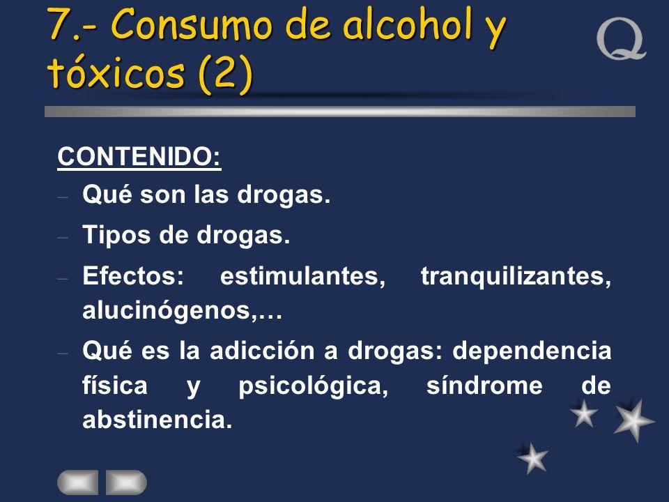 7.- Consumo de alcohol y tóxicos (2) CONTENIDO: Qué son las drogas. Tipos de drogas. Efectos: estimulantes, tranquilizantes, alucinógenos,… Qué es la