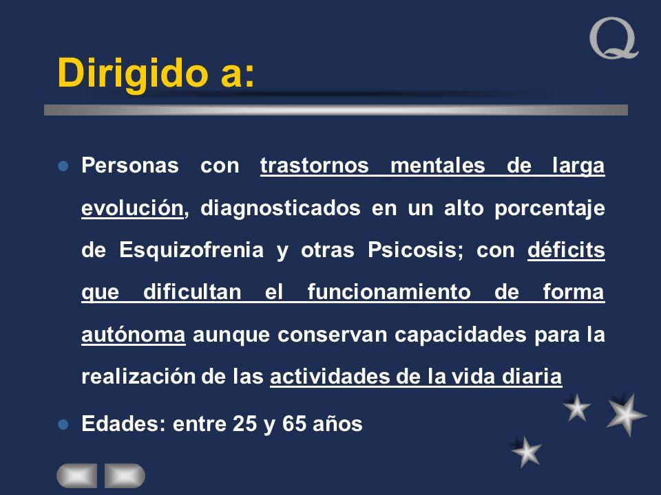 Dirigido a: Personas con trastornos mentales de larga evolución, diagnosticados en un alto porcentaje de Esquizofrenia y otras Psicosis; con déficits