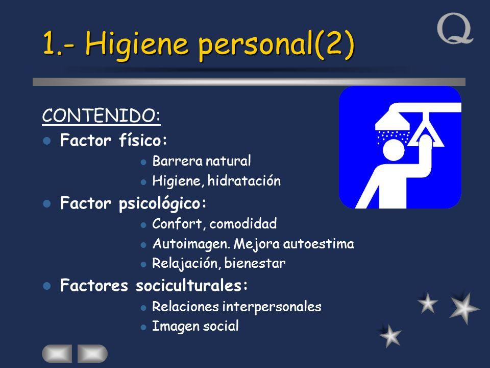 1.- Higiene personal(2) CONTENIDO: Factor físico: Barrera natural Higiene, hidratación Factor psicológico: Confort, comodidad Autoimagen. Mejora autoe
