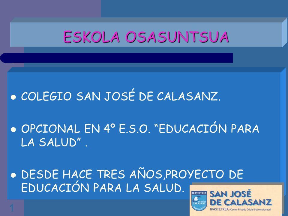 1 ESKOLA OSASUNTSUA COLEGIO SAN JOSÉ DE CALASANZ. OPCIONAL EN 4º E.S.O. EDUCACIÓN PARA LA SALUD. DESDE HACE TRES AÑOS,PROYECTO DE EDUCACIÓN PARA LA SA