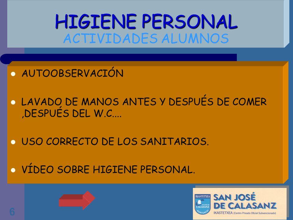 6 HIGIENE PERSONAL HIGIENE PERSONAL ACTIVIDADES ALUMNOS AUTOOBSERVACIÓN LAVADO DE MANOS ANTES Y DESPUÉS DE COMER,DESPUÉS DEL W.C.... USO CORRECTO DE L