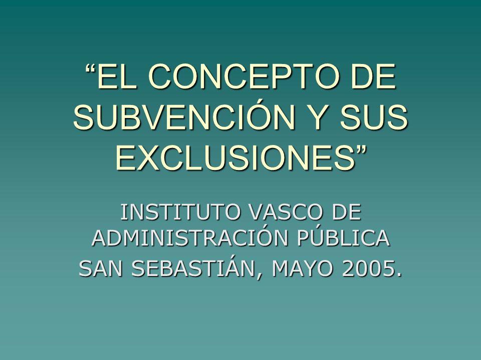 EL CONCEPTO DE SUBVENCIÓN Y SUS EXCLUSIONES INSTITUTO VASCO DE ADMINISTRACIÓN PÚBLICA SAN SEBASTIÁN, MAYO 2005.