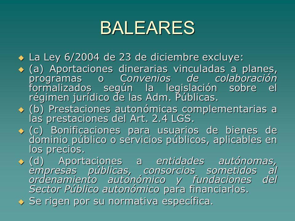 BALEARES La Ley 6/2004 de 23 de diciembre excluye: La Ley 6/2004 de 23 de diciembre excluye: (a) Aportaciones dinerarias vinculadas a planes, programas o Convenios de colaboración formalizados según la legislación sobre el régimen jurídico de las Adm.