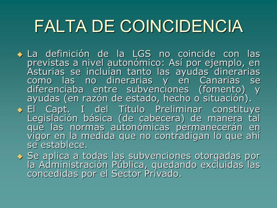 FALTA DE COINCIDENCIA La definición de la LGS no coincide con las previstas a nivel autonómico: Así por ejemplo, en Asturias se incluían tanto las ayudas dinerarias como las no dinerarias y en Canarias se diferenciaba entre subvenciones (fomento) y ayudas (en razón de estado, hecho o situación).