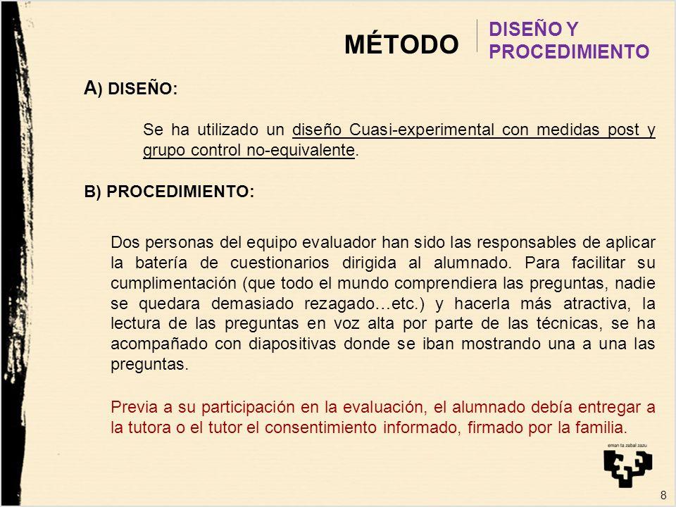 8 MÉTODO DISEÑO Y PROCEDIMIENTO A ) DISEÑO: Se ha utilizado un diseño Cuasi-experimental con medidas post y grupo control no-equivalente. B) PROCEDIMI