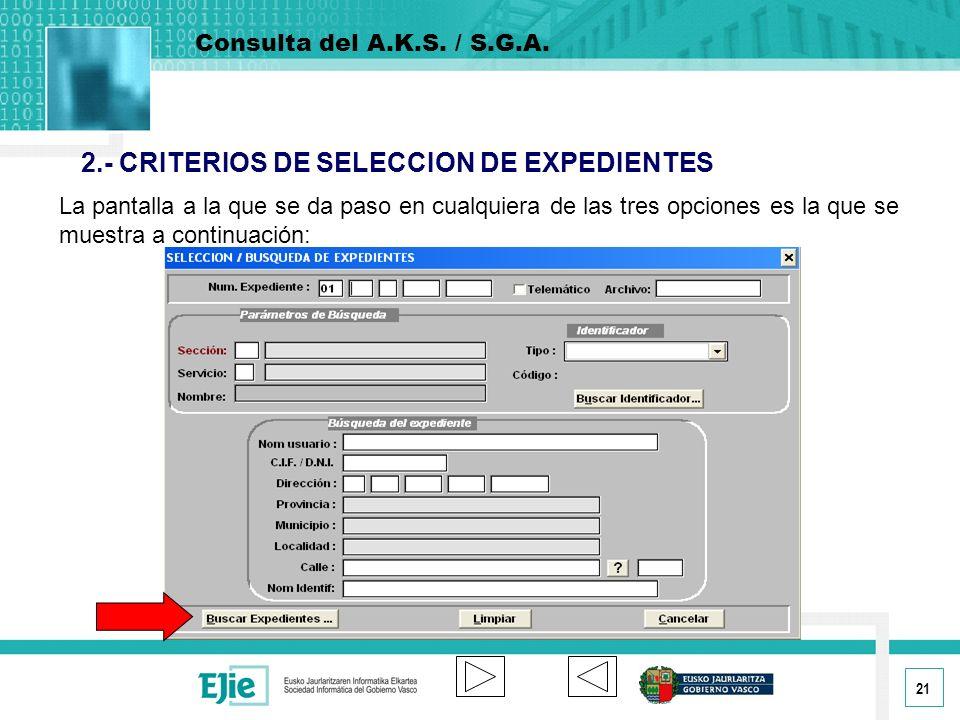 21 2.- CRITERIOS DE SELECCION DE EXPEDIENTES La pantalla a la que se da paso en cualquiera de las tres opciones es la que se muestra a continuación: Consulta del A.K.S.