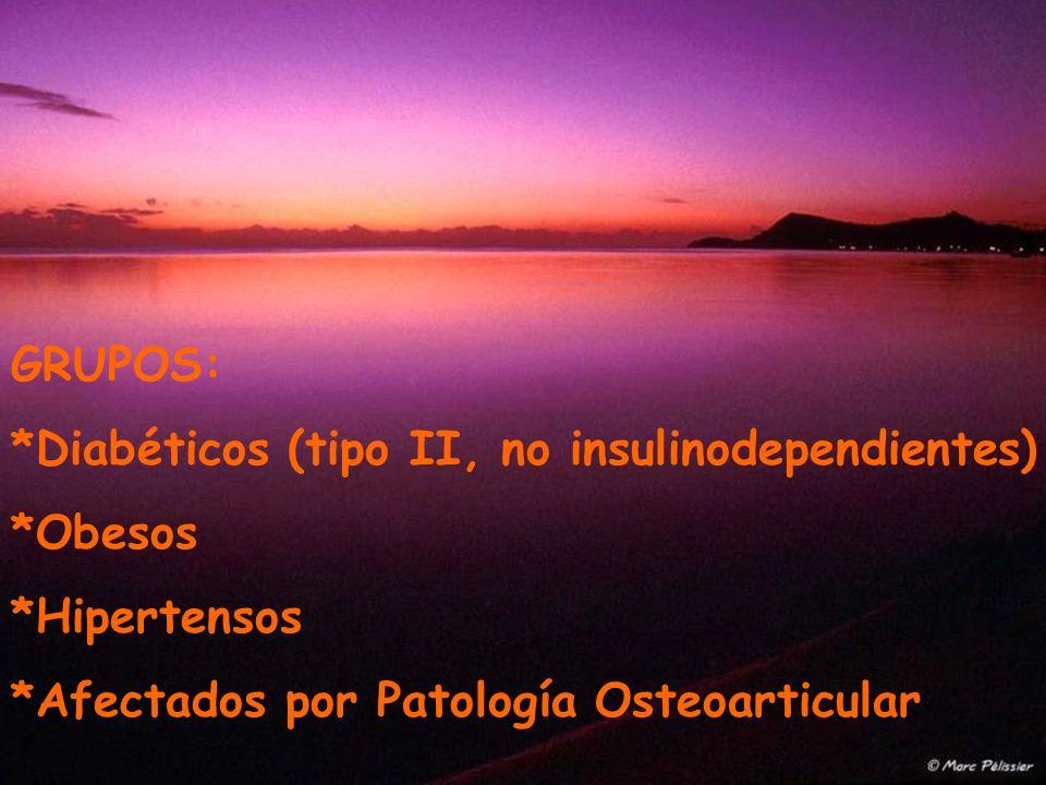 GRUPOS: *Diabéticos (tipo II, no insulinodependientes) *Obesos *Hipertensos *Afectados por Patología Osteoarticular