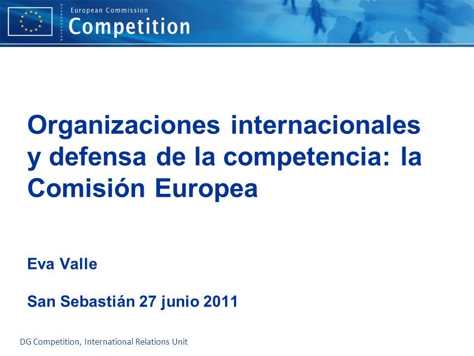 DG Competition, International Relations Unit Organizaciones internacionales y defensa de la competencia: la Comisión Europea Eva Valle San Sebastián 2