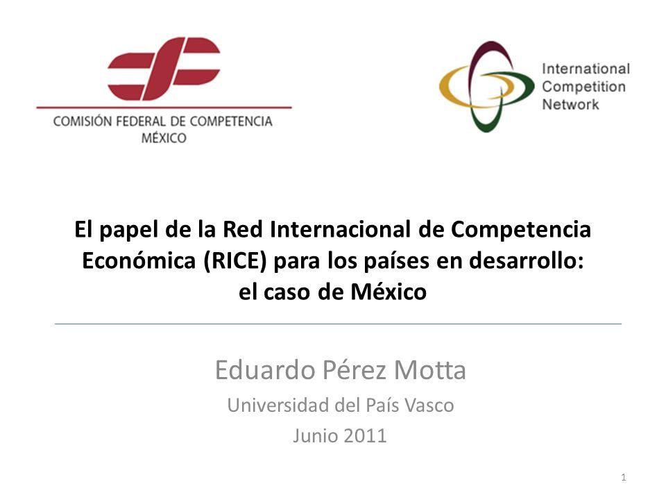 El papel de la Red Internacional de Competencia Económica (RICE) para los países en desarrollo: el caso de México Eduardo Pérez Motta Universidad del País Vasco Junio 2011 1