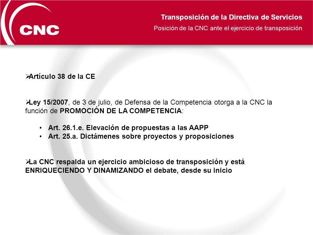 Transposición de la Directiva de Servicios Posición de la CNC ante el ejercicio de transposición Artículo 38 de la CE Ley 15/2007, de 3 de julio, de Defensa de la Competencia otorga a la CNC la función de PROMOCIÓN DE LA COMPETENCIA: Art.