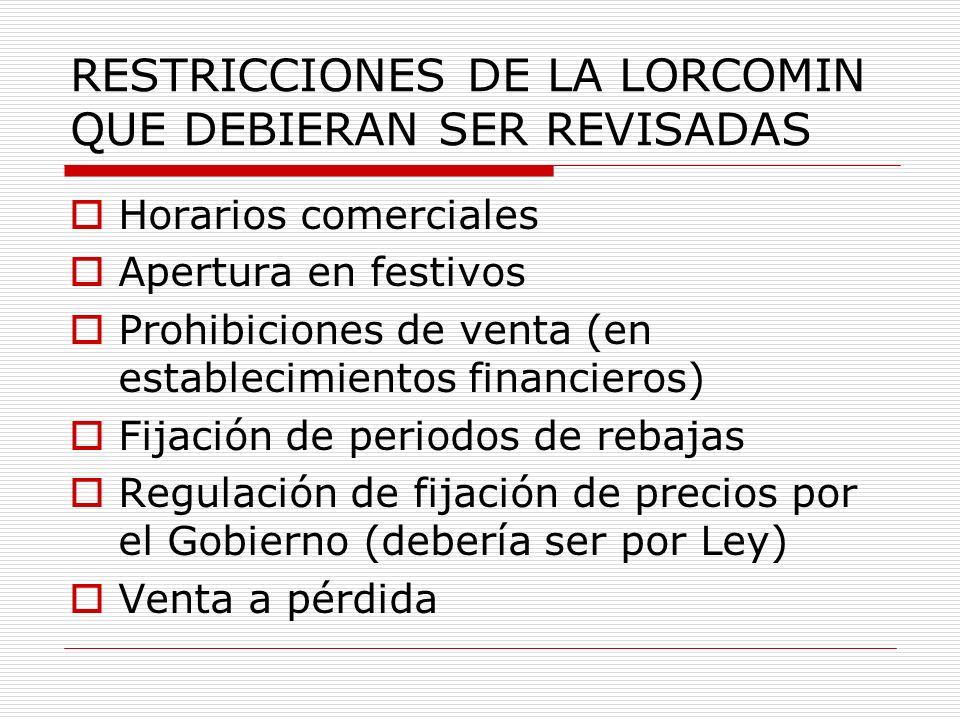 RESTRICCIONES DE LA LORCOMIN QUE DEBIERAN SER REVISADAS Horarios comerciales Apertura en festivos Prohibiciones de venta (en establecimientos financie