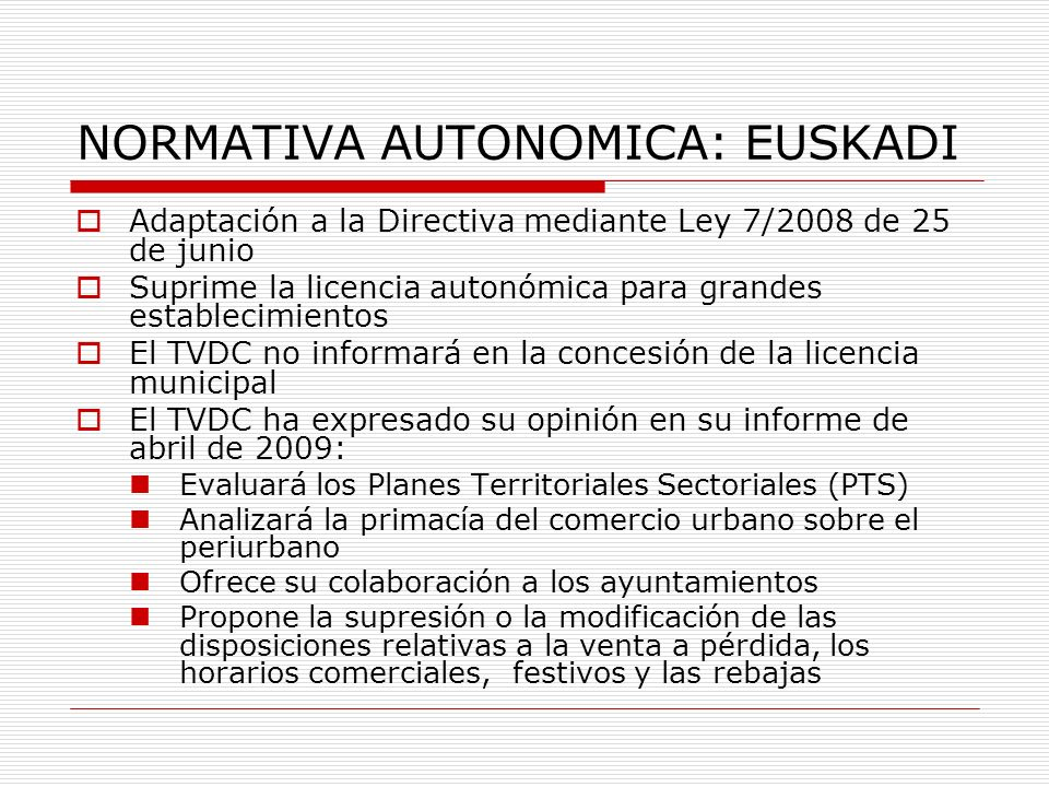 NORMATIVA AUTONOMICA: EUSKADI Adaptación a la Directiva mediante Ley 7/2008 de 25 de junio Suprime la licencia autonómica para grandes establecimientos El TVDC no informará en la concesión de la licencia municipal El TVDC ha expresado su opinión en su informe de abril de 2009: Evaluará los Planes Territoriales Sectoriales (PTS) Analizará la primacía del comercio urbano sobre el periurbano Ofrece su colaboración a los ayuntamientos Propone la supresión o la modificación de las disposiciones relativas a la venta a pérdida, los horarios comerciales, festivos y las rebajas