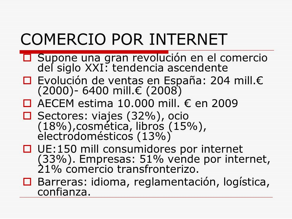 COMERCIO POR INTERNET Supone una gran revolución en el comercio del siglo XXI: tendencia ascendente Evolución de ventas en España: 204 mill. (2000)- 6