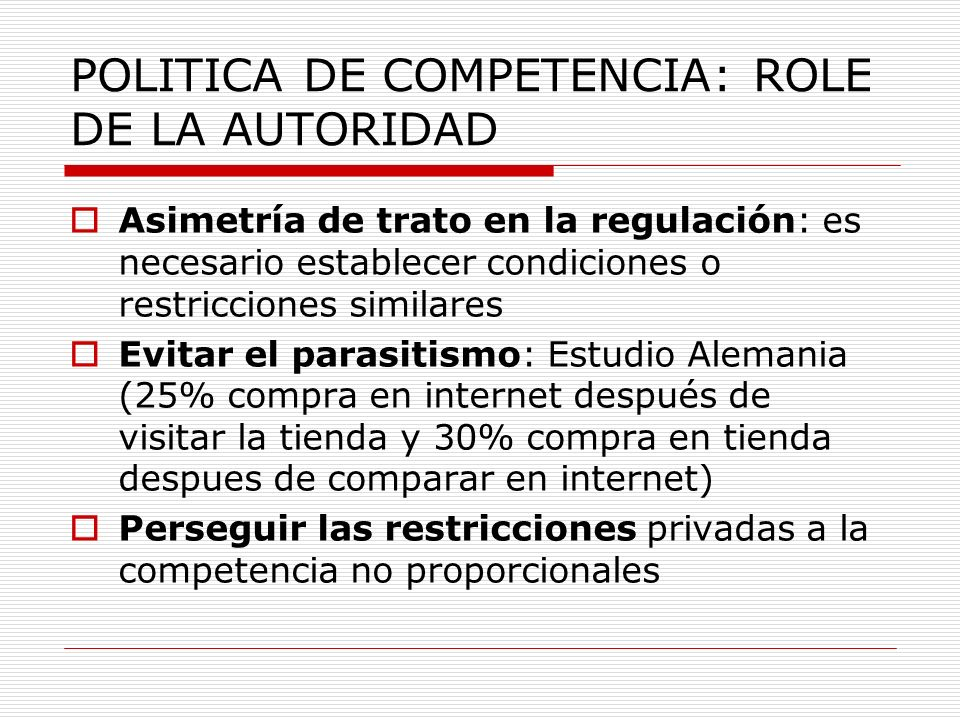 POLITICA DE COMPETENCIA: ROLE DE LA AUTORIDAD Asimetría de trato en la regulación: es necesario establecer condiciones o restricciones similares Evita