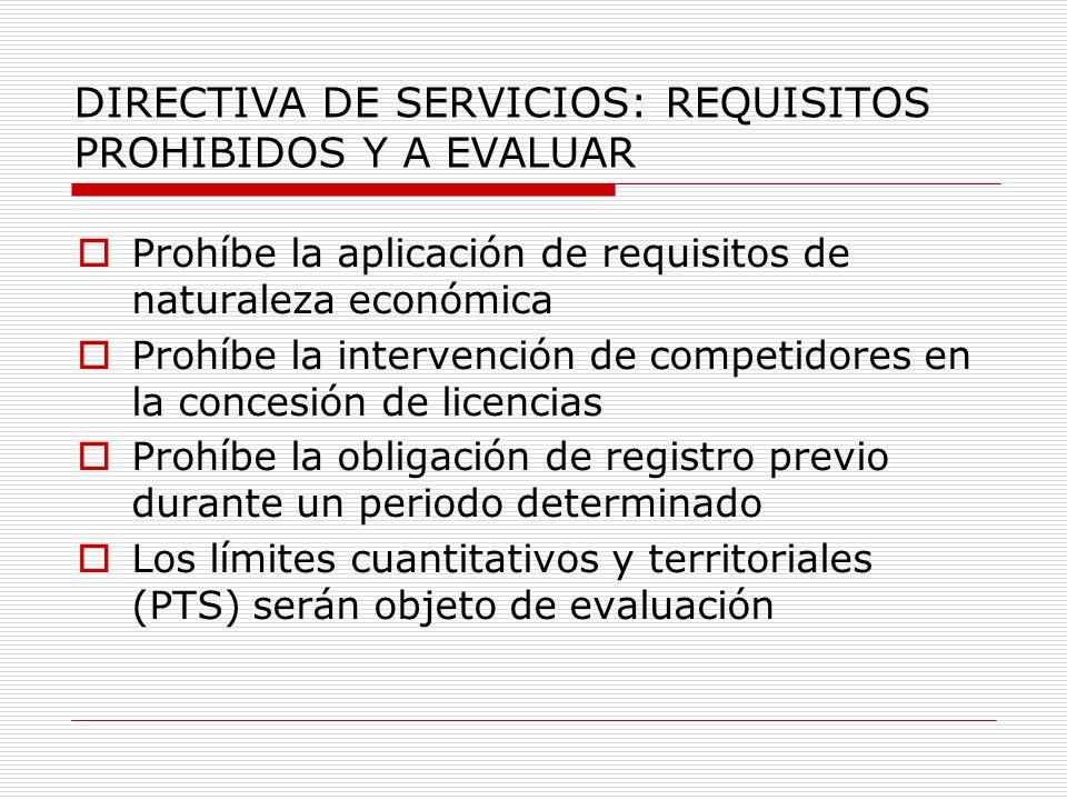 DIRECTIVA DE SERVICIOS: REQUISITOS PROHIBIDOS Y A EVALUAR Prohíbe la aplicación de requisitos de naturaleza económica Prohíbe la intervención de competidores en la concesión de licencias Prohíbe la obligación de registro previo durante un periodo determinado Los límites cuantitativos y territoriales (PTS) serán objeto de evaluación