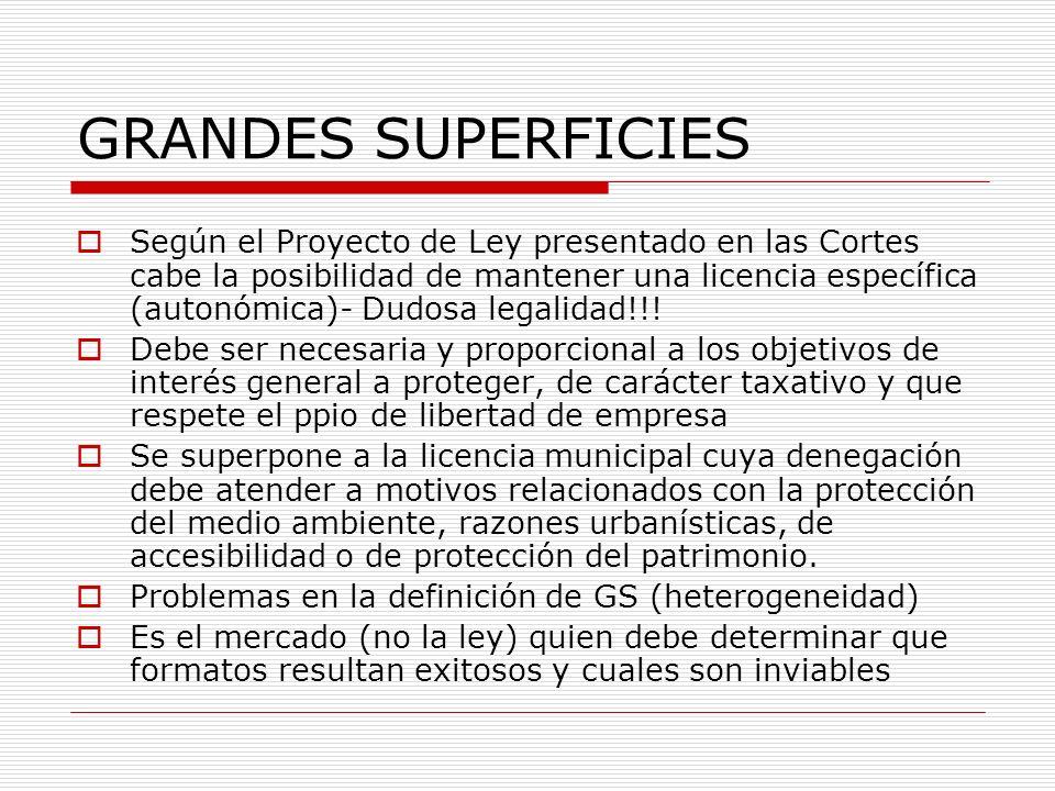 GRANDES SUPERFICIES Según el Proyecto de Ley presentado en las Cortes cabe la posibilidad de mantener una licencia específica (autonómica)- Dudosa legalidad!!.