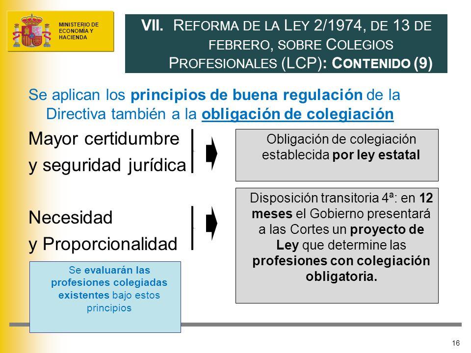 MINISTERIO DE ECONOMÍA Y HACIENDA Se aplican los principios de buena regulación de la Directiva también a la obligación de colegiación Mayor certidumbre y seguridad jurídica Necesidad y Proporcionalidad 16 VII.