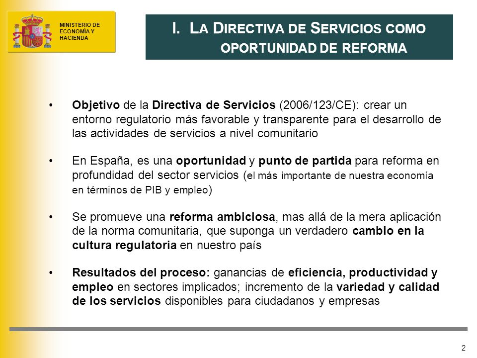 MINISTERIO DE ECONOMÍA Y HACIENDA 2 Objetivo de la Directiva de Servicios (2006/123/CE): crear un entorno regulatorio más favorable y transparente para el desarrollo de las actividades de servicios a nivel comunitario En España, es una oportunidad y punto de partida para reforma en profundidad del sector servicios ( el más importante de nuestra economía en términos de PIB y empleo ) Se promueve una reforma ambiciosa, mas allá de la mera aplicación de la norma comunitaria, que suponga un verdadero cambio en la cultura regulatoria en nuestro país Resultados del proceso: ganancias de eficiencia, productividad y empleo en sectores implicados; incremento de la variedad y calidad de los servicios disponibles para ciudadanos y empresas I.
