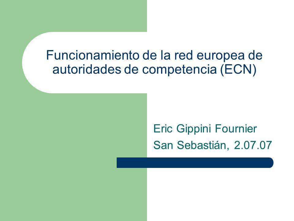 Funcionamiento de la red europea de autoridades de competencia (ECN) Eric Gippini Fournier San Sebastián, 2.07.07