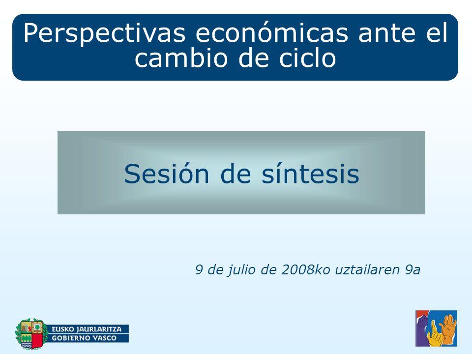 Perspectivas económicas ante el cambio de ciclo Sesión de síntesis 9 de julio de 2008ko uztailaren 9a