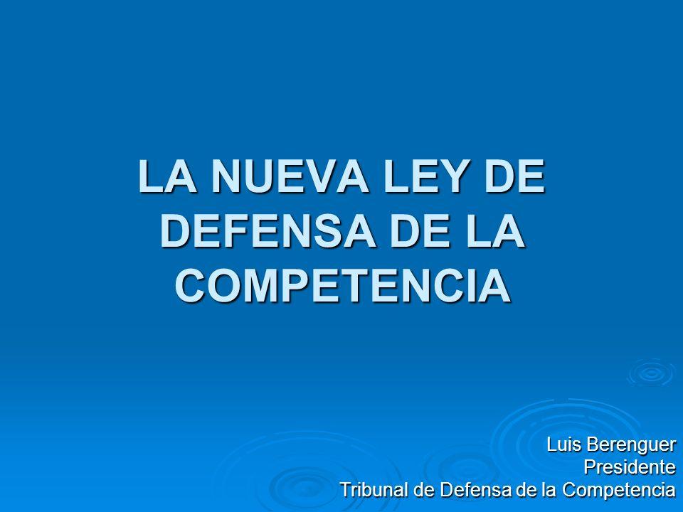 LA NUEVA LEY DE DEFENSA DE LA COMPETENCIA Luis Berenguer Presidente Tribunal de Defensa de la Competencia