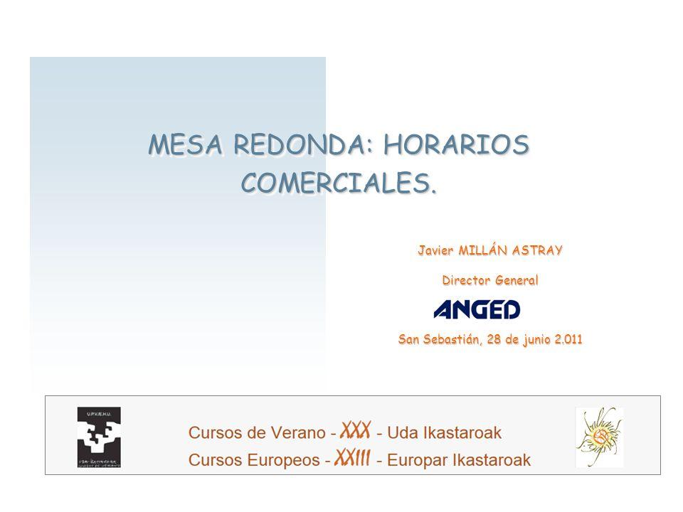 1 MESA REDONDA: HORARIOS COMERCIALES. Javier MILLÁN ASTRAY Director General San Sebastián, 28 de junio 2.011