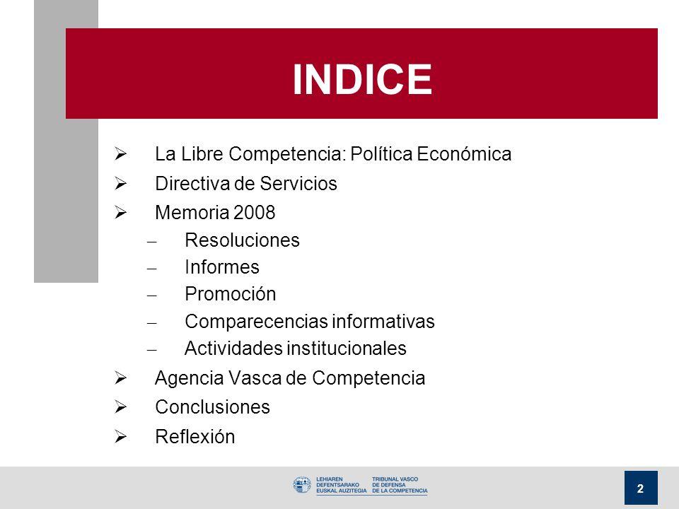 2 INDICE La Libre Competencia: Política Económica Directiva de Servicios Memoria 2008 – Resoluciones – Informes – Promoción – Comparecencias informativas – Actividades institucionales Agencia Vasca de Competencia Conclusiones Reflexión