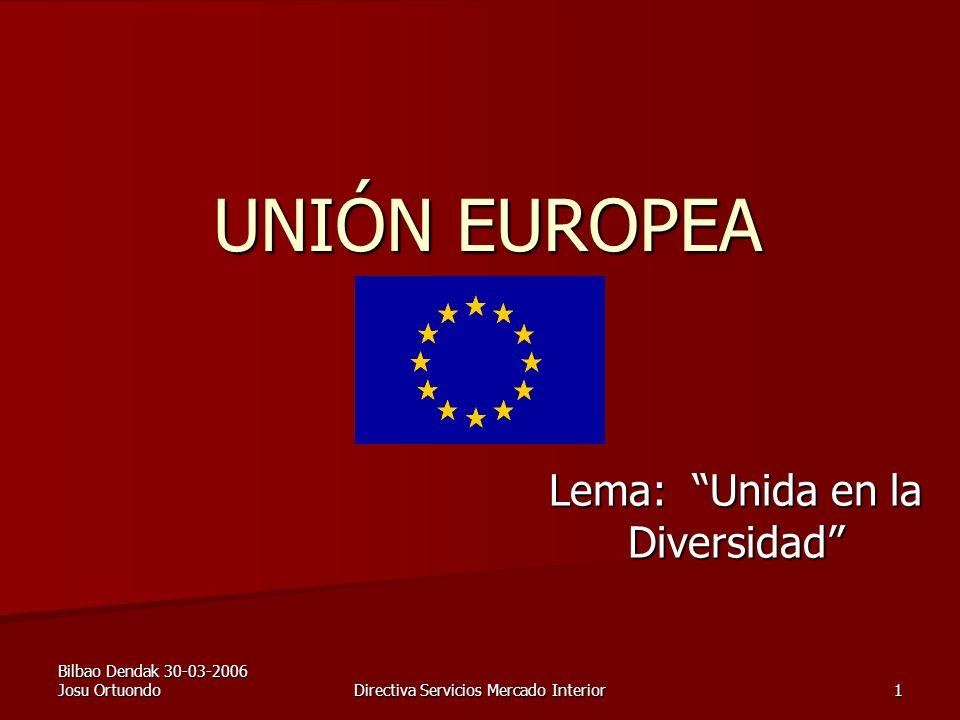 Bilbao Dendak 30-03-2006 Josu Ortuondo Directiva Servicios Mercado Interior 1 UNIÓN EUROPEA Lema: Unida en la Diversidad