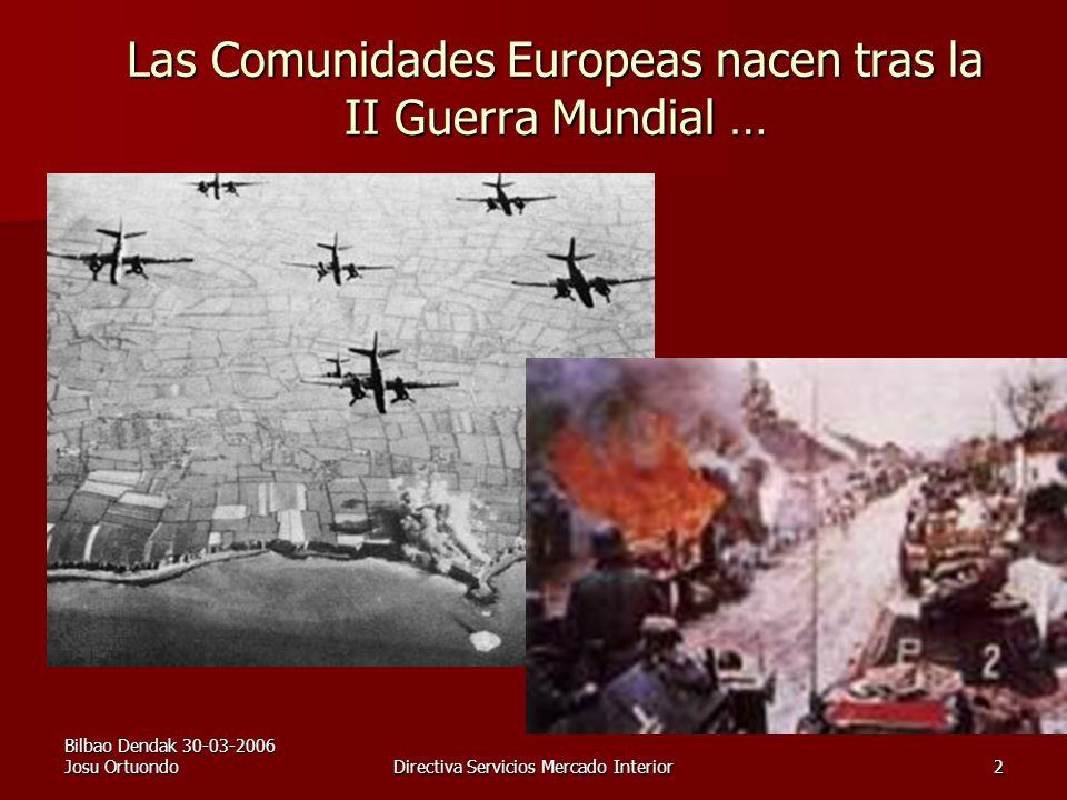 Bilbao Dendak 30-03-2006 Josu OrtuondoDirectiva Servicios Mercado Interior2 Las Comunidades Europeas nacen tras la II Guerra Mundial …