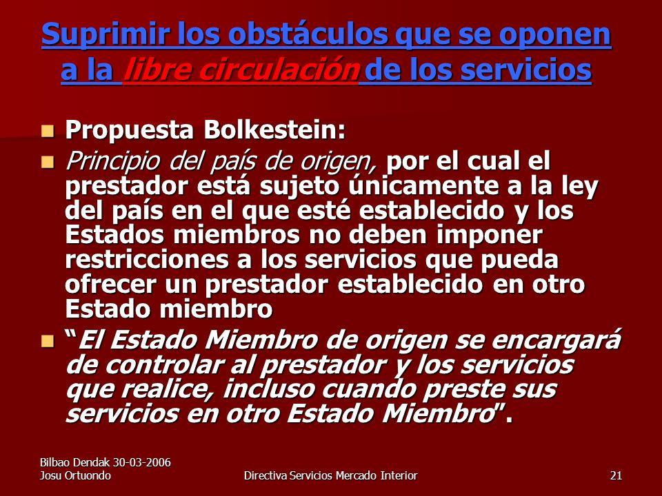 Bilbao Dendak 30-03-2006 Josu OrtuondoDirectiva Servicios Mercado Interior21 Suprimir los obstáculos que se oponen a la libre circulación de los servicios Propuesta Bolkestein: Propuesta Bolkestein: Principio del país de origen, por el cual el prestador está sujeto únicamente a la ley del país en el que esté establecido y los Estados miembros no deben imponer restricciones a los servicios que pueda ofrecer un prestador establecido en otro Estado miembro Principio del país de origen, por el cual el prestador está sujeto únicamente a la ley del país en el que esté establecido y los Estados miembros no deben imponer restricciones a los servicios que pueda ofrecer un prestador establecido en otro Estado miembro El Estado Miembro de origen se encargará de controlar al prestador y los servicios que realice, incluso cuando preste sus servicios en otro Estado Miembro.El Estado Miembro de origen se encargará de controlar al prestador y los servicios que realice, incluso cuando preste sus servicios en otro Estado Miembro.