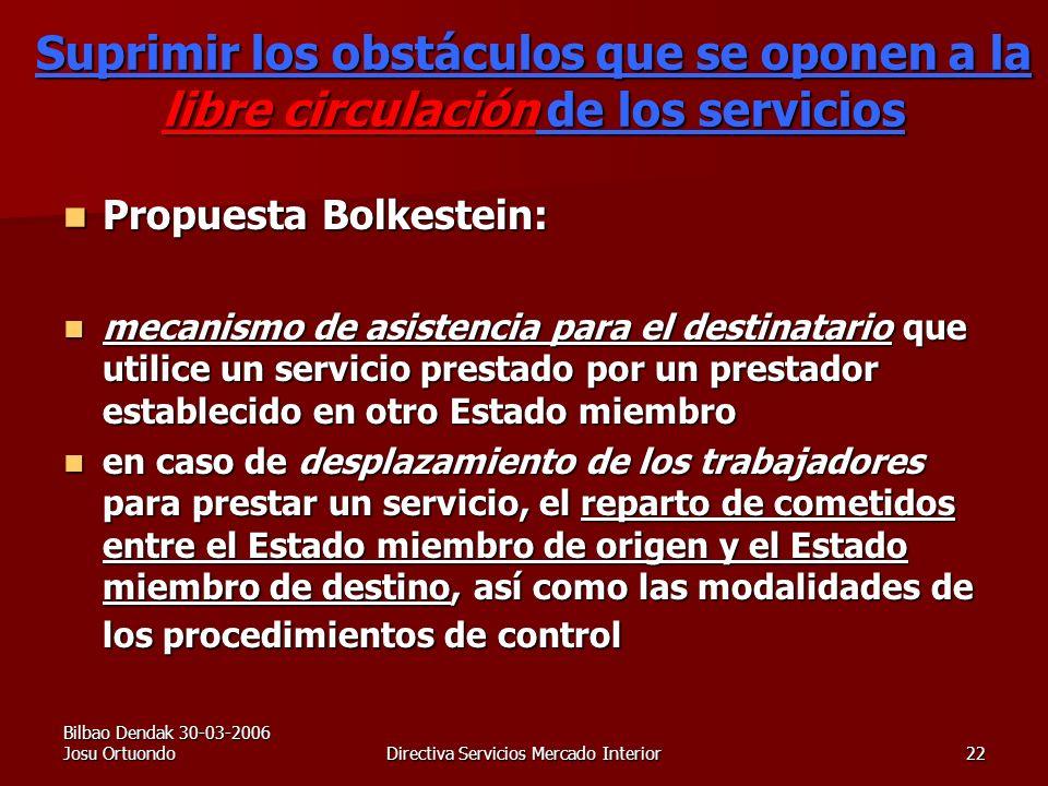 Bilbao Dendak 30-03-2006 Josu OrtuondoDirectiva Servicios Mercado Interior22 Suprimir los obstáculos que se oponen a la libre circulación de los servicios Propuesta Bolkestein: Propuesta Bolkestein: mecanismo de asistencia para el destinatario que utilice un servicio prestado por un prestador establecido en otro Estado miembro mecanismo de asistencia para el destinatario que utilice un servicio prestado por un prestador establecido en otro Estado miembro en caso de desplazamiento de los trabajadores para prestar un servicio, el reparto de cometidos entre el Estado miembro de origen y el Estado miembro de destino, así como las modalidades de los procedimientos de control en caso de desplazamiento de los trabajadores para prestar un servicio, el reparto de cometidos entre el Estado miembro de origen y el Estado miembro de destino, así como las modalidades de los procedimientos de control