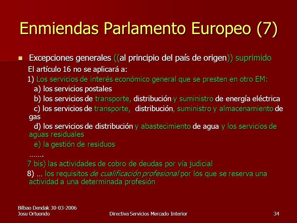 Bilbao Dendak 30-03-2006 Josu OrtuondoDirectiva Servicios Mercado Interior34 Enmiendas Parlamento Europeo (7) Excepciones generales ((al principio del país de origen)) suprimido Excepciones generales ((al principio del país de origen)) suprimido El artículo 16 no se aplicará a: El artículo 16 no se aplicará a: 1) Los servicios de interés económico general que se presten en otro EM: 1) Los servicios de interés económico general que se presten en otro EM: a) los servicios postales a) los servicios postales b) los servicios de transporte, distribución y suministro de energía eléctrica b) los servicios de transporte, distribución y suministro de energía eléctrica c) los servicios de transporte, distribución, suministro y almacenamiento de gas c) los servicios de transporte, distribución, suministro y almacenamiento de gas d) los servicios de distribución y abastecimiento de agua y los servicios de aguas residuales d) los servicios de distribución y abastecimiento de agua y los servicios de aguas residuales e) la gestión de residuos e) la gestión de residuos …….