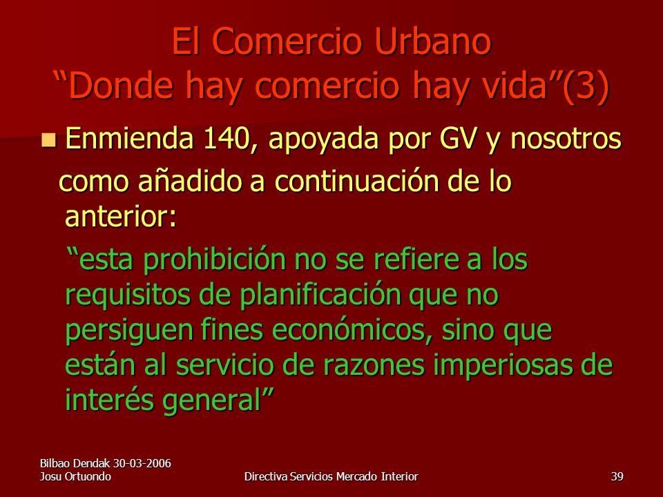 Bilbao Dendak 30-03-2006 Josu OrtuondoDirectiva Servicios Mercado Interior39 El Comercio Urbano Donde hay comercio hay vida(3) Enmienda 140, apoyada por GV y nosotros Enmienda 140, apoyada por GV y nosotros como añadido a continuación de lo anterior: como añadido a continuación de lo anterior: esta prohibición no se refiere a los requisitos de planificación que no persiguen fines económicos, sino que están al servicio de razones imperiosas de interés general esta prohibición no se refiere a los requisitos de planificación que no persiguen fines económicos, sino que están al servicio de razones imperiosas de interés general