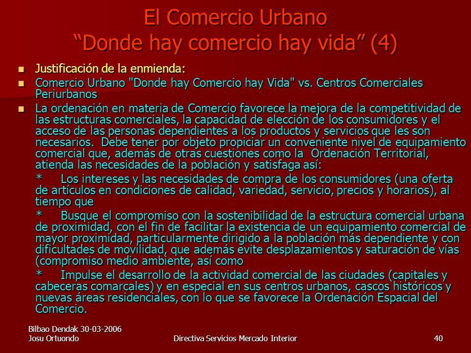 Bilbao Dendak 30-03-2006 Josu OrtuondoDirectiva Servicios Mercado Interior40 El Comercio Urbano Donde hay comercio hay vida (4) Justificación de la enmienda: Justificación de la enmienda: Comercio Urbano Donde hay Comercio hay Vida vs.