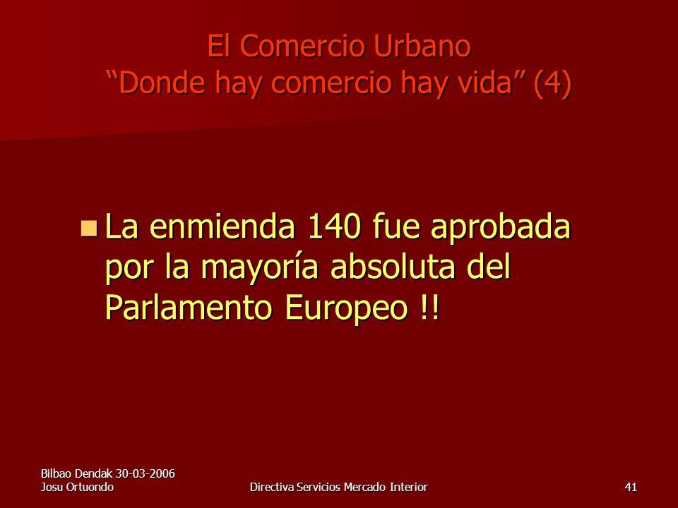 Bilbao Dendak 30-03-2006 Josu OrtuondoDirectiva Servicios Mercado Interior41 El Comercio Urbano Donde hay comercio hay vida (4) La enmienda 140 fue aprobada por la mayoría absoluta del Parlamento Europeo !.