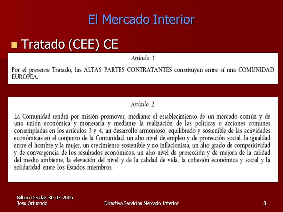Bilbao Dendak 30-03-2006 Josu OrtuondoDirectiva Servicios Mercado Interior8 El Mercado Interior Tratado (CEE) CE Tratado (CEE) CE