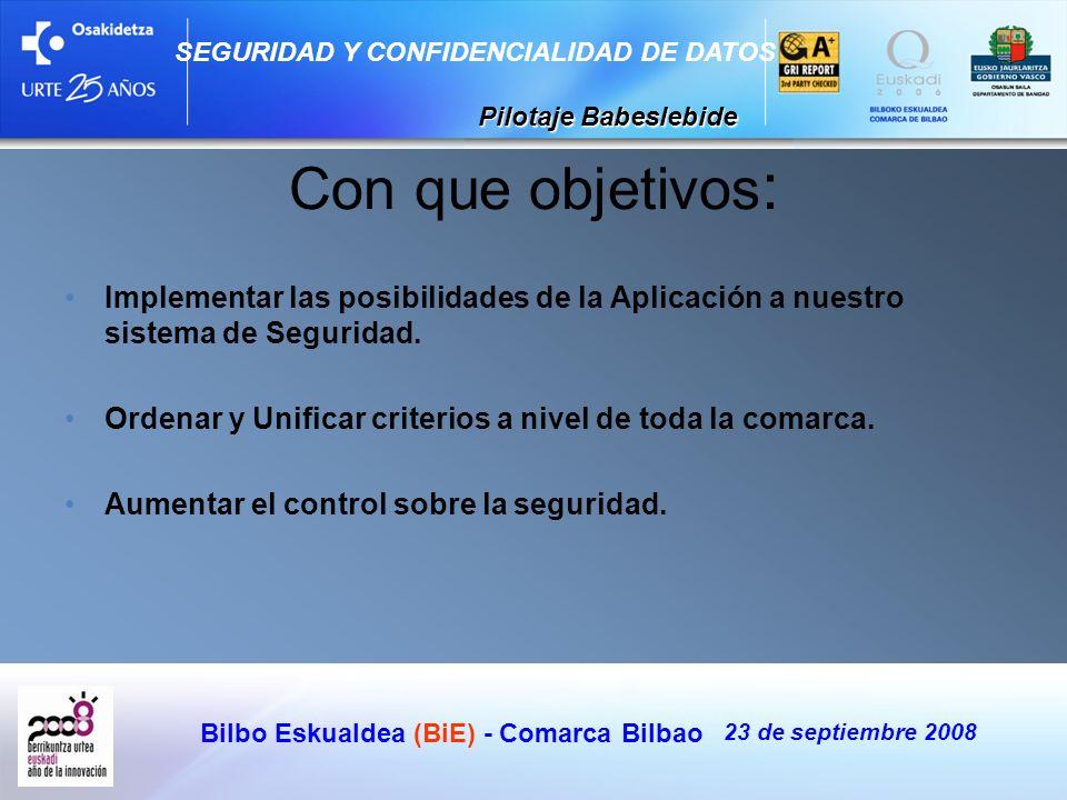 Bilbo Eskualdea (BiE) - Comarca Bilbao 23 de septiembre 2008 SEGURIDAD Y CONFIDENCIALIDAD DE DATOS Pilotaje Babeslebide Pilotaje Babeslebide Con que o