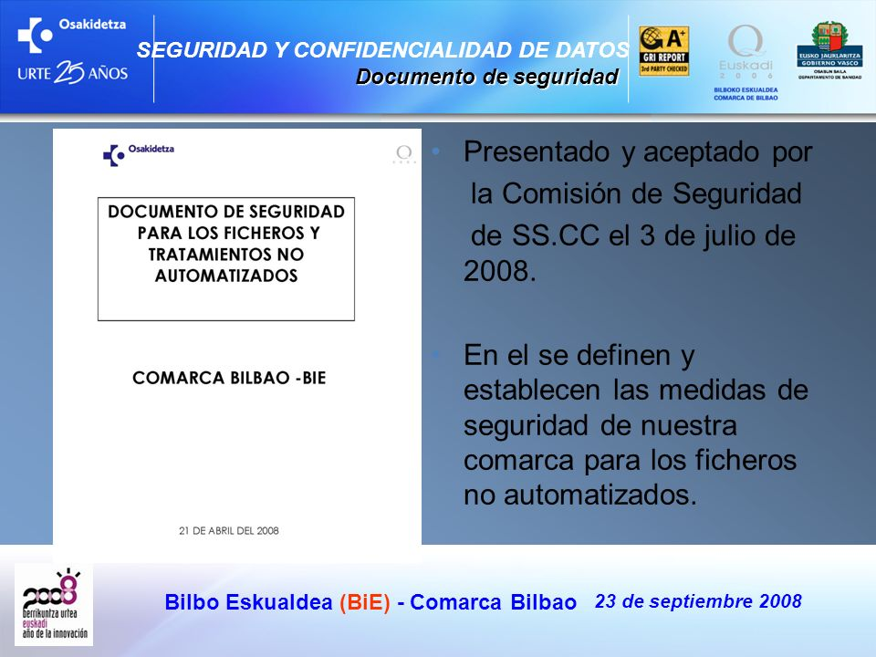 Bilbo Eskualdea (BiE) - Comarca Bilbao 23 de septiembre 2008 SEGURIDAD Y CONFIDENCIALIDAD DE DATOS Documento de seguridad Presentado y aceptado por la