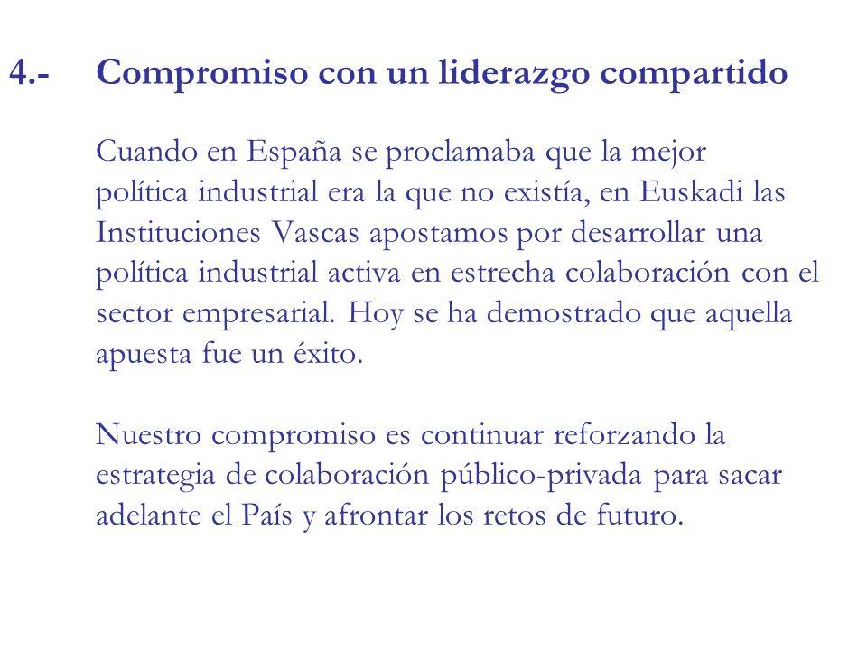 4.-Compromiso con un liderazgo compartido Cuando en España se proclamaba que la mejor política industrial era la que no existía, en Euskadi las Instituciones Vascas apostamos por desarrollar una política industrial activa en estrecha colaboración con el sector empresarial.