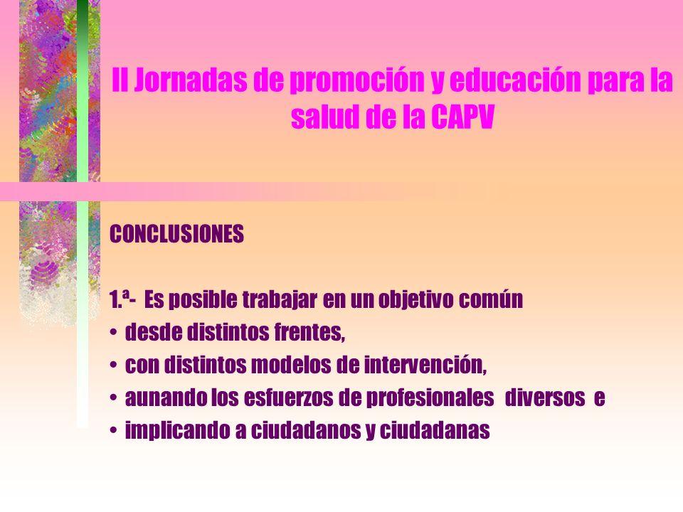 II Jornadas de promoción y educación para la salud de la CAPV CONCLUSIONES 2.ª- La diversidad de experiencias presentadas en la mesa es prueba y muestra de riqueza y de la capacidad de nuestra sociedad para dar respuesta a sus problemas.