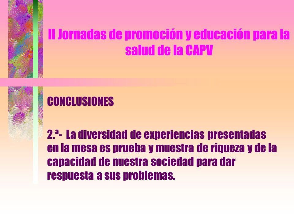 II Jornadas de promoción y educación para la salud de la CAPV CONCLUSIONES 2.ª- La diversidad de experiencias presentadas en la mesa es prueba y muest