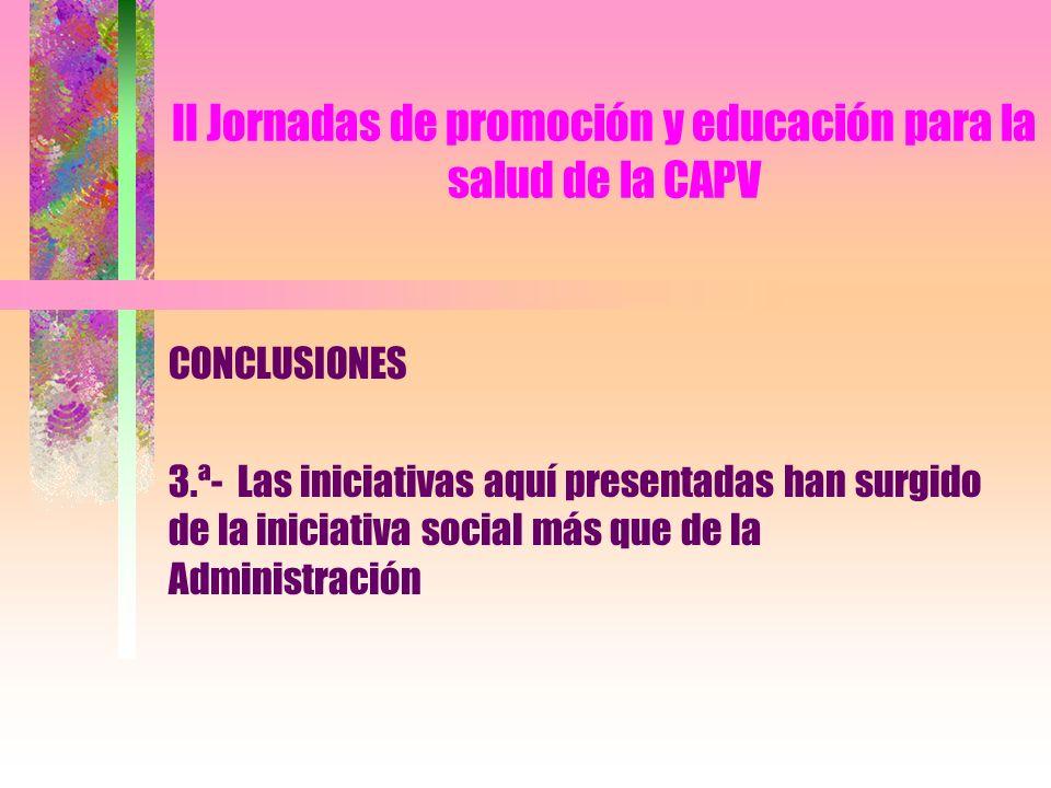II Jornadas de promoción y educación para la salud de la CAPV CONCLUSIONES 4.ª- La Administración debe preocuparse de conocer, animar y orientar estas respuestas sociales mediante los oportunos órganos y canales de coordinación.