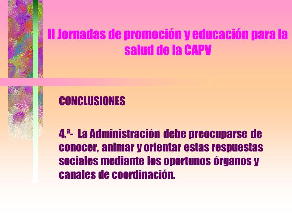II Jornadas de promoción y educación para la salud de la CAPV CONCLUSIONES 4.ª- La Administración debe preocuparse de conocer, animar y orientar estas