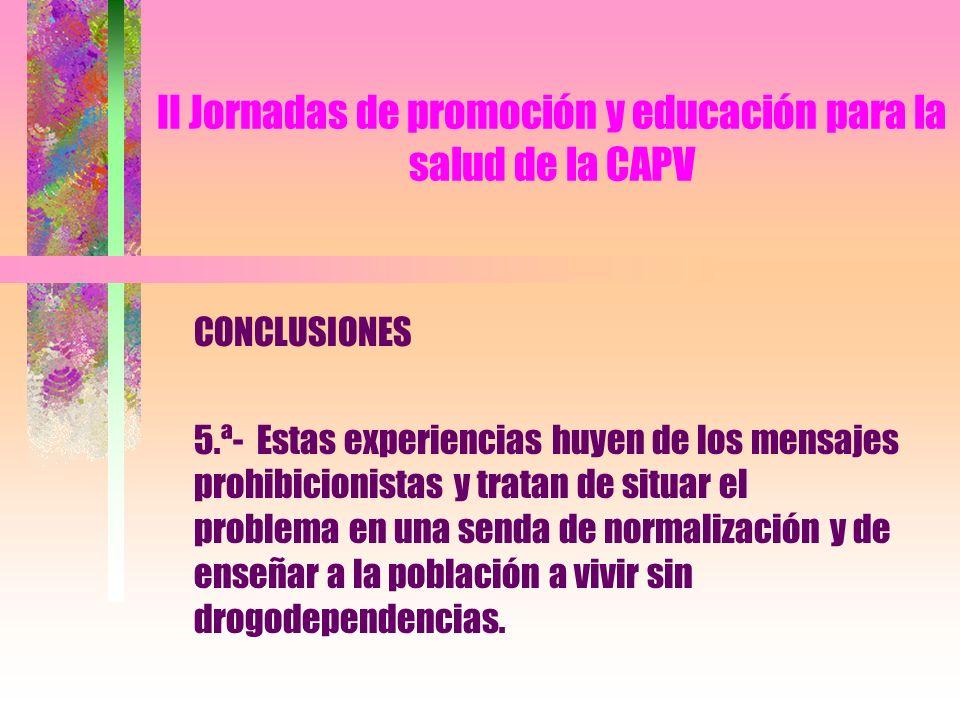 II Jornadas de promoción y educación para la salud de la CAPV CONCLUSIONES 5.ª- Estas experiencias huyen de los mensajes prohibicionistas y tratan de situar el problema en una senda de normalización y de enseñar a la población a vivir sin drogodependencias.