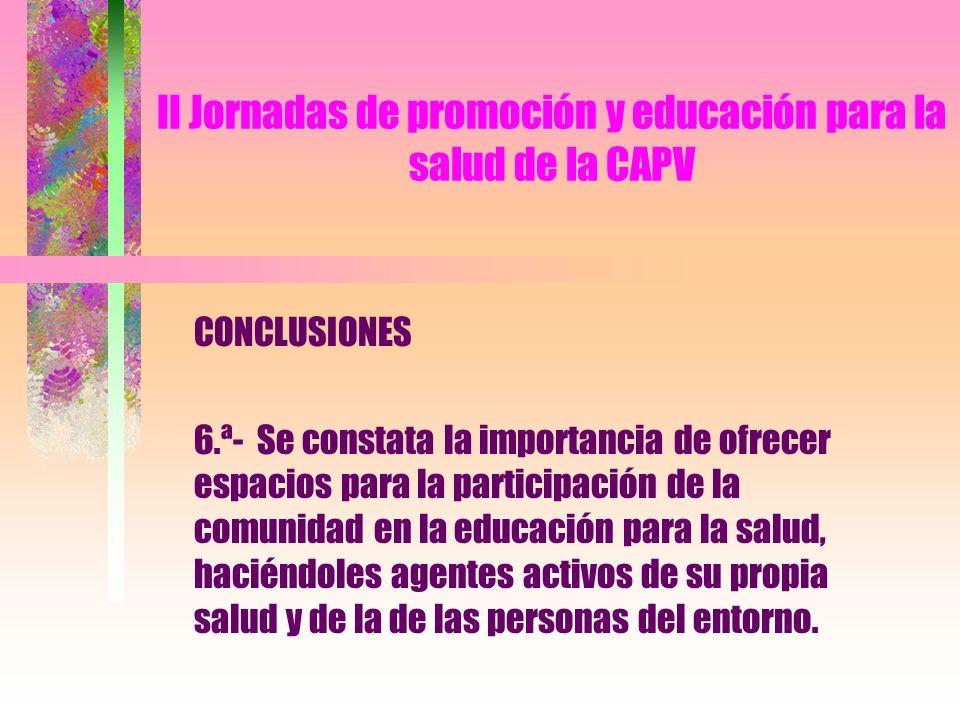 II Jornadas de promoción y educación para la salud de la CAPV CONCLUSIONES 6.ª- Se constata la importancia de ofrecer espacios para la participación de la comunidad en la educación para la salud, haciéndoles agentes activos de su propia salud y de la de las personas del entorno.