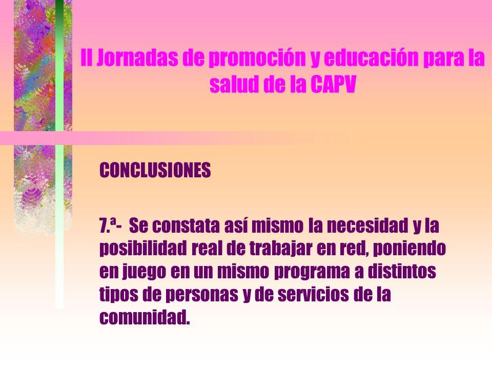 II Jornadas de promoción y educación para la salud de la CAPV CONCLUSIONES 7.ª- Se constata así mismo la necesidad y la posibilidad real de trabajar en red, poniendo en juego en un mismo programa a distintos tipos de personas y de servicios de la comunidad.